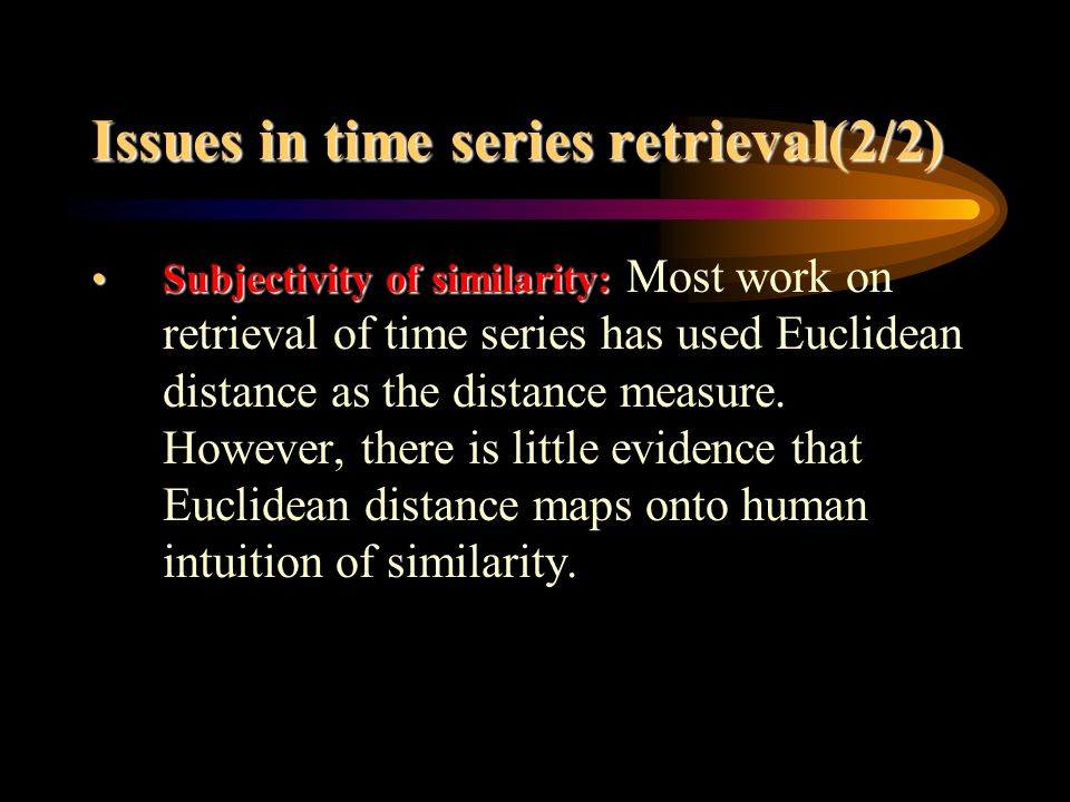 Issues in time series retrieval(2/2) Subjectivity of similarity:Subjectivity of similarity: Most work on retrieval of time series has used Euclidean distance as the distance measure.