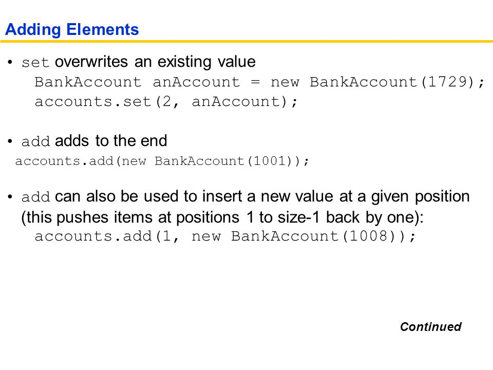 set overwrites an existing value BankAccount anAccount = new BankAccount(1729); accounts.set(2, anAccount); add adds to the end accounts.add(new BankAccount(1001)); add can also be used to insert a new value at a given position (this pushes items at positions 1 to size-1 back by one): accounts.add(1, new BankAccount(1008)); Adding Elements Continued