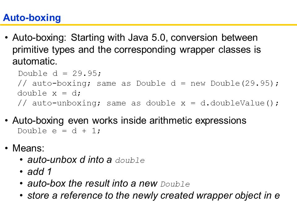 Auto-boxing: Starting with Java 5.0, conversion between primitive types and the corresponding wrapper classes is automatic.
