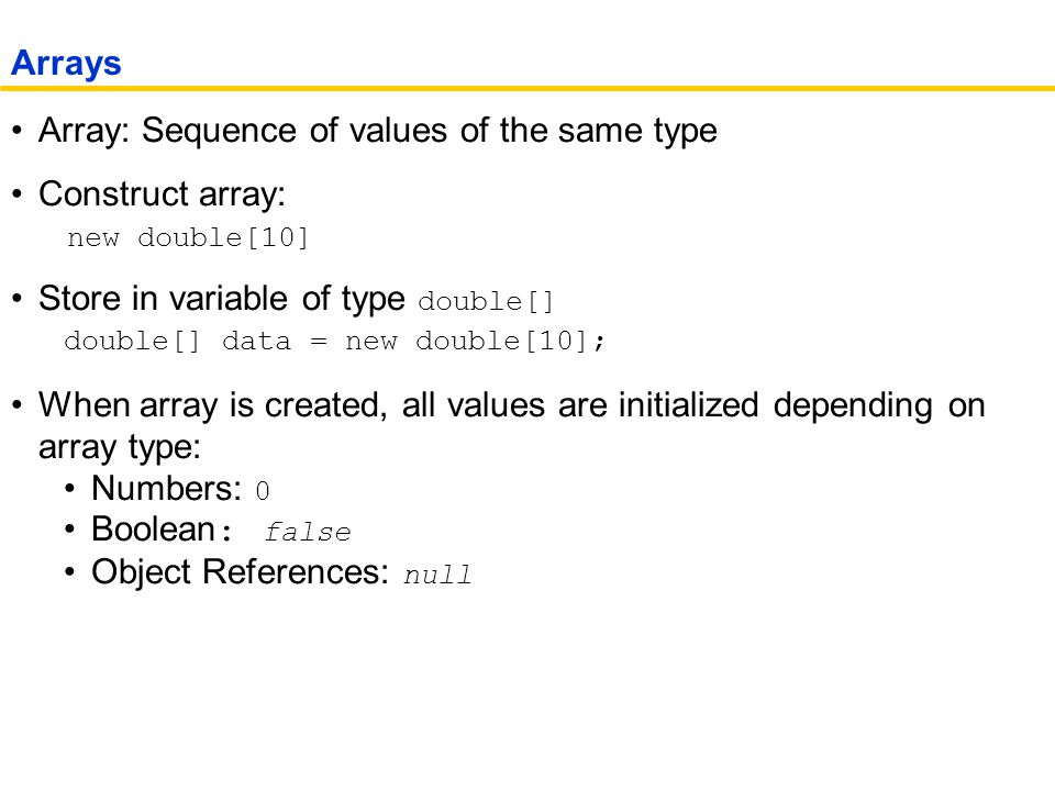 Array: Sequence of values of the same type Construct array: new double[10] Store in variable of type double[] double[] data = new double[10]; When array is created, all values are initialized depending on array type: Numbers: 0 Boolean : false Object References: null Arrays