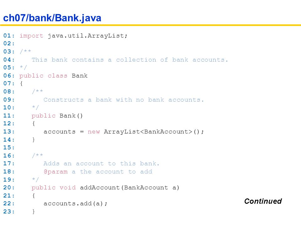 01: import java.util.ArrayList; 02: 03: /** 04: This bank contains a collection of bank accounts.