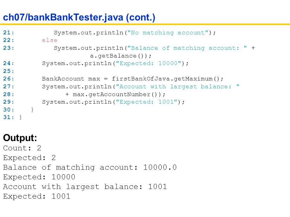 21: System.out.println( No matching account ); 22: else 23: System.out.println( Balance of matching account: + a.getBalance()); 24: System.out.println( Expected: 10000 ); 25: 26: BankAccount max = firstBankOfJava.getMaximum(); 27: System.out.println( Account with largest balance: 28: + max.getAccountNumber()); 29: System.out.println( Expected: 1001 ); 30: } 31: } Output: Count: 2 Expected: 2 Balance of matching account: 10000.0 Expected: 10000 Account with largest balance: 1001 Expected: 1001 ch07/bankBankTester.java (cont.)