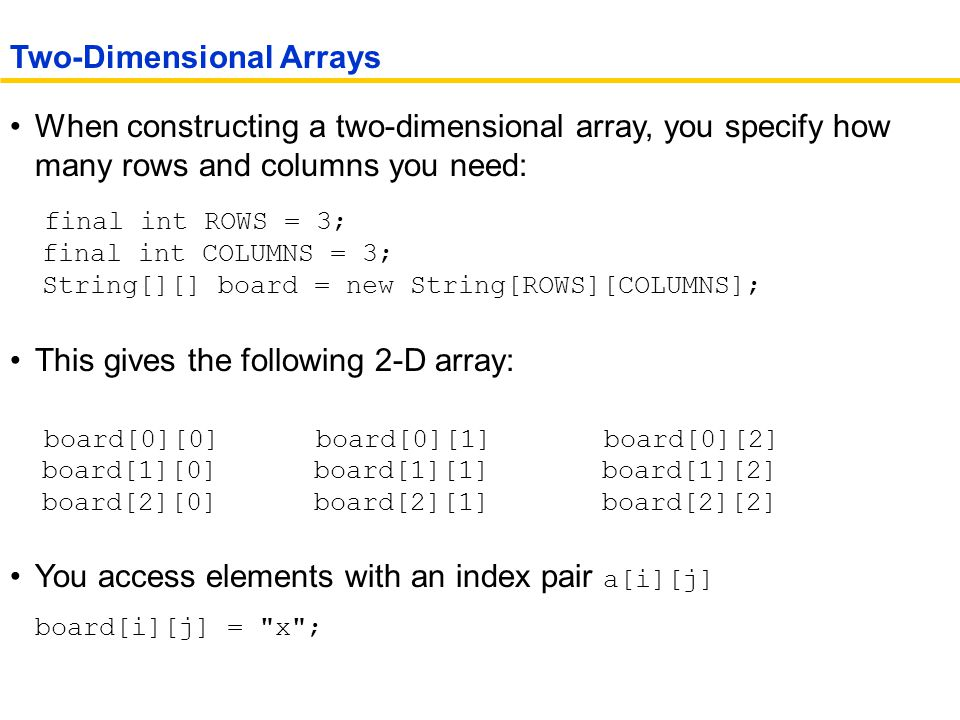 When constructing a two-dimensional array, you specify how many rows and columns you need: final int ROWS = 3; final int COLUMNS = 3; String[][] board = new String[ROWS][COLUMNS]; This gives the following 2-D array: board[0][0] board[0][1] board[0][2] board[1][0] board[1][1] board[1][2] board[2][0] board[2][1] board[2][2] You access elements with an index pair a[i][j] board[i][j] = x ; Two-Dimensional Arrays
