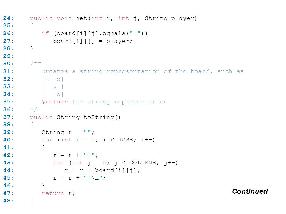 24: public void set(int i, int j, String player) 25: { 26: if (board[i][j].equals( )) 27: board[i][j] = player; 28: } 29: 30: /** 31: Creates a string representation of the board, such as 32: |x o| 33: | x | 34: | o| 35: @return the string representation 36: */ 37: public String toString() 38: { 39: String r = ; 40: for (int i = 0; i < ROWS; i++) 41: { 42: r = r + | ; 43: for (int j = 0; j < COLUMNS; j++) 44: r = r + board[i][j]; 45: r = r + |\n ; 46: } 47: return r; 48: } Continued