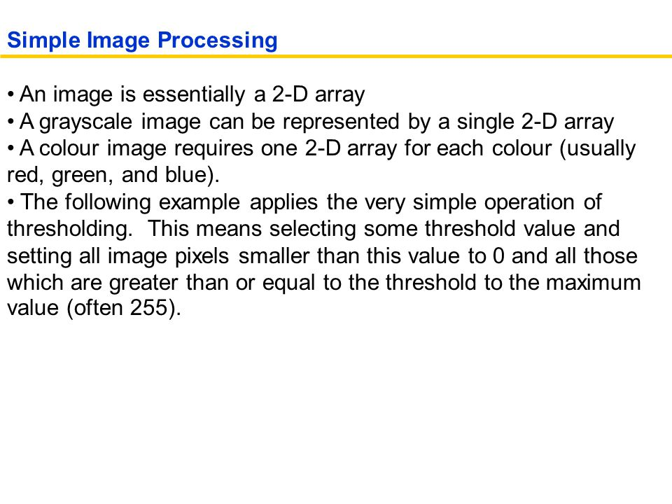 An image is essentially a 2-D array A grayscale image can be represented by a single 2-D array A colour image requires one 2-D array for each colour (usually red, green, and blue).