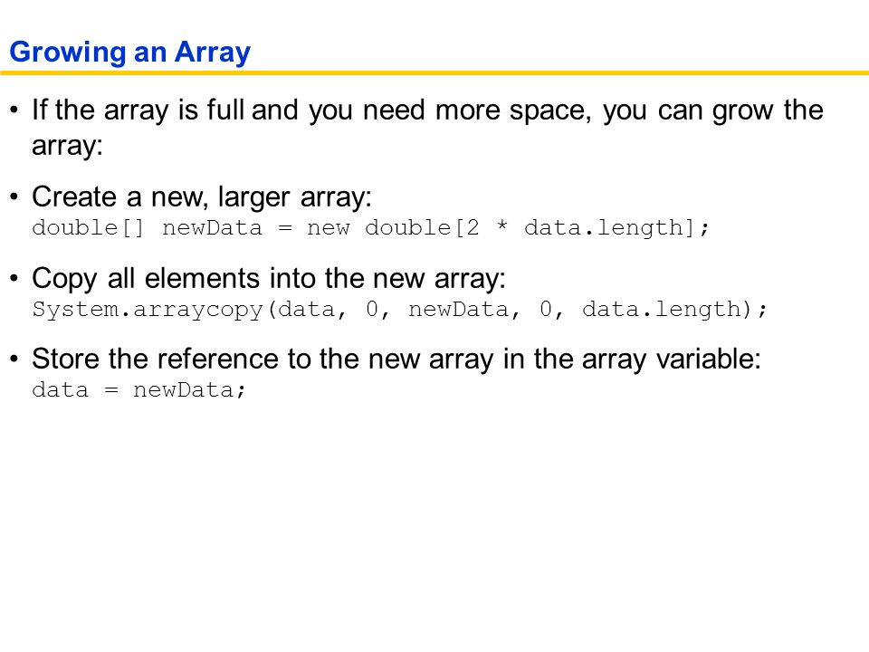 If the array is full and you need more space, you can grow the array: Create a new, larger array: double[] newData = new double[2 * data.length]; Copy all elements into the new array: System.arraycopy(data, 0, newData, 0, data.length); Store the reference to the new array in the array variable: data = newData; Growing an Array