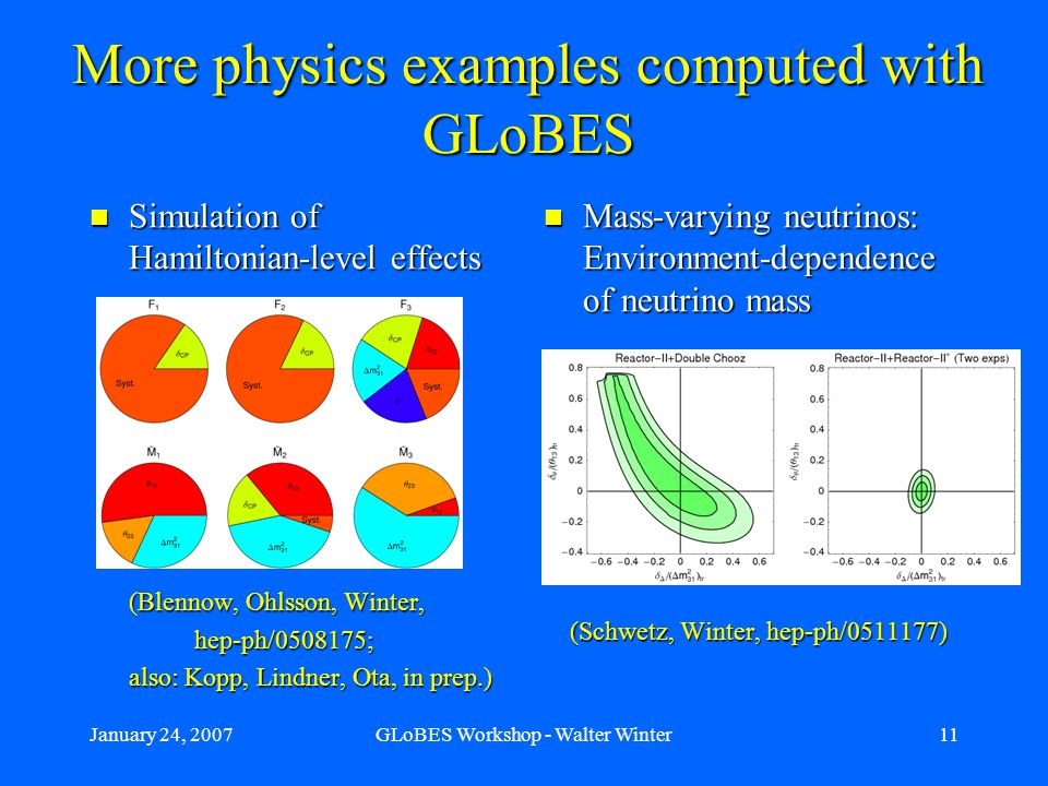 January 24, 2007GLoBES Workshop - Walter Winter11 More physics examples computed with GLoBES Simulation of Hamiltonian-level effects Simulation of Hamiltonian-level effects (Blennow, Ohlsson, Winter, hep-ph/0508175; hep-ph/0508175; also: Kopp, Lindner, Ota, in prep.) Mass-varying neutrinos: Environment-dependence of neutrino mass (Schwetz, Winter, hep-ph/0511177)