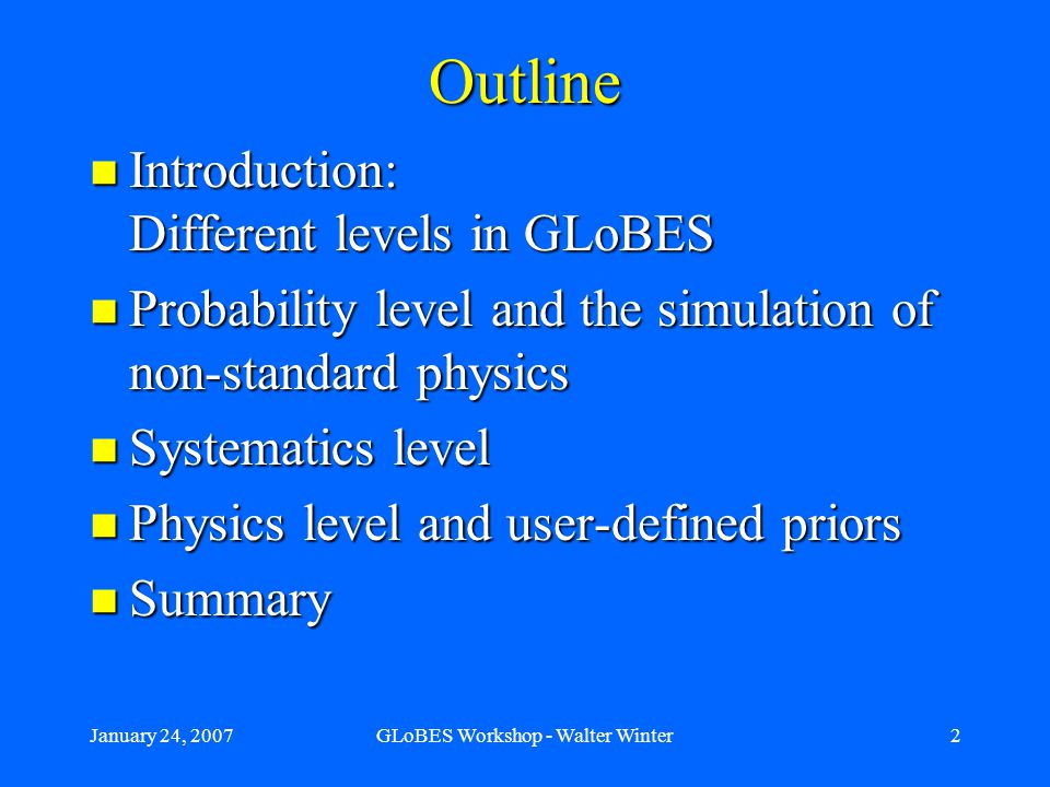 January 24, 2007GLoBES Workshop - Walter Winter2 Outline Introduction: Different levels in GLoBES Introduction: Different levels in GLoBES Probability level and the simulation of non-standard physics Probability level and the simulation of non-standard physics Systematics level Systematics level Physics level and user-defined priors Physics level and user-defined priors Summary Summary