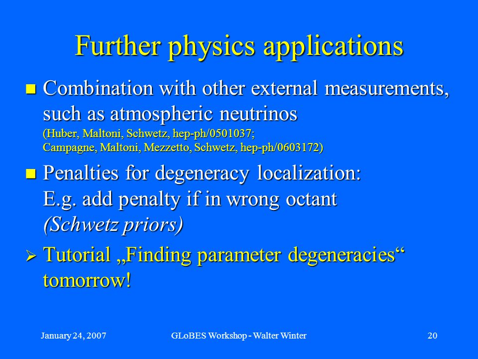 January 24, 2007GLoBES Workshop - Walter Winter20 Further physics applications Combination with other external measurements, such as atmospheric neutrinos (Huber, Maltoni, Schwetz, hep-ph/0501037; Campagne, Maltoni, Mezzetto, Schwetz, hep-ph/0603172) Combination with other external measurements, such as atmospheric neutrinos (Huber, Maltoni, Schwetz, hep-ph/0501037; Campagne, Maltoni, Mezzetto, Schwetz, hep-ph/0603172) Penalties for degeneracy localization: E.g.