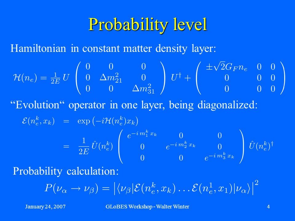 January 24, 2007GLoBES Workshop - Walter Winter4 Evolution operator in one layer, being diagonalized: Probability level Hamiltonian in constant matter density layer: Probability calculation: