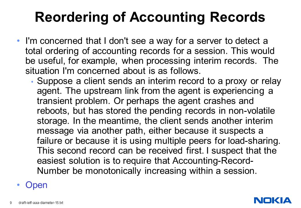 9 draft-ietf-aaa-diameter-15.txt Reordering of Accounting Records I m concerned that I don t see a way for a server to detect a total ordering of accounting records for a session.