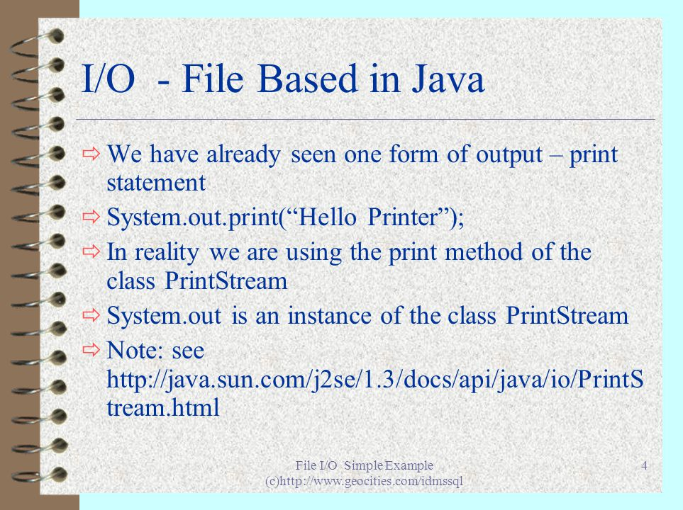 File I/O Simple Example (c)http://www.geocities.com/idmssql 4 I/O - File Based in Java ð We have already seen one form of output – print statement ð System.out.print( Hello Printer ); ð In reality we are using the print method of the class PrintStream ð System.out is an instance of the class PrintStream ð Note: see http://java.sun.com/j2se/1.3/docs/api/java/io/PrintS tream.html