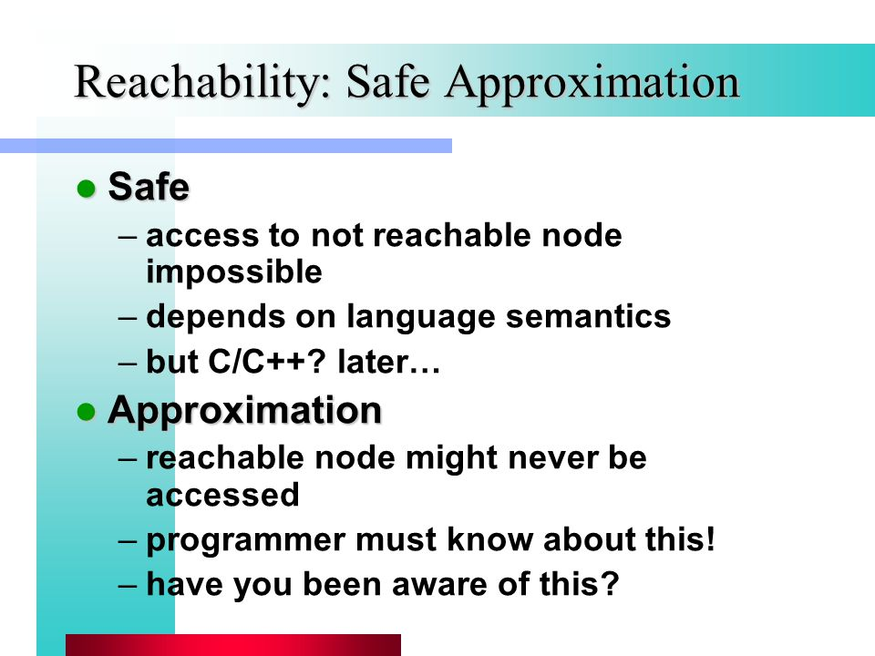 Reachability: Safe Approximation Safe Safe –access to not reachable node impossible –depends on language semantics –but C/C++.