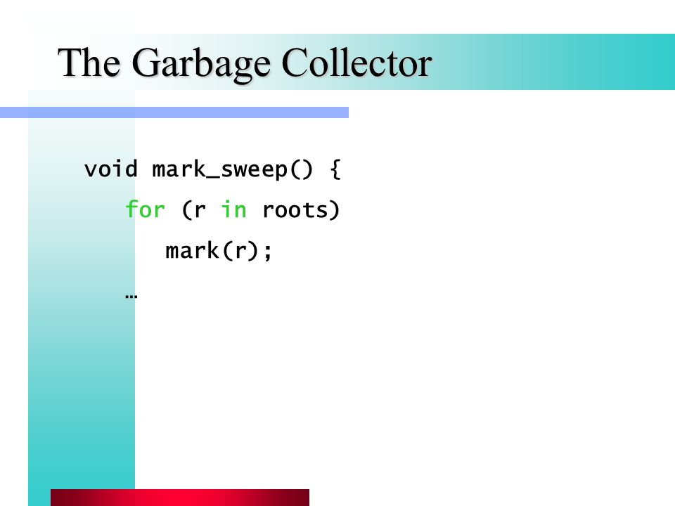 The Garbage Collector void mark_sweep() { for (r in roots) mark(r); …