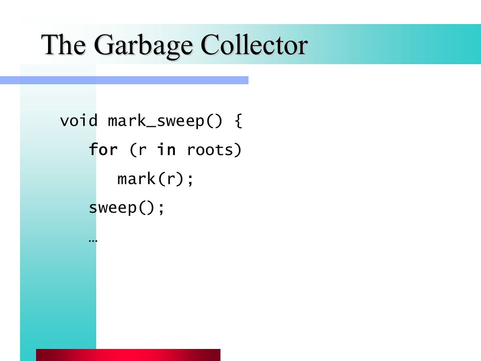 The Garbage Collector void mark_sweep() { for (r in roots) mark(r); sweep(); …