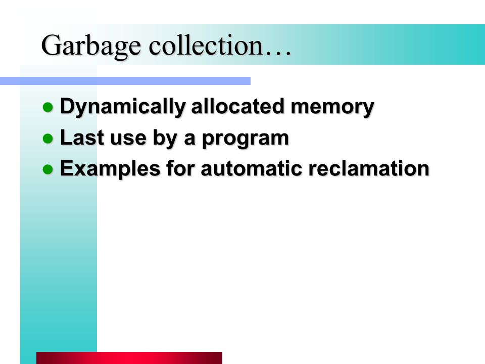 Garbage collection… Dynamically allocated memory Dynamically allocated memory Last use by a program Last use by a program Examples for automatic reclamation Examples for automatic reclamation