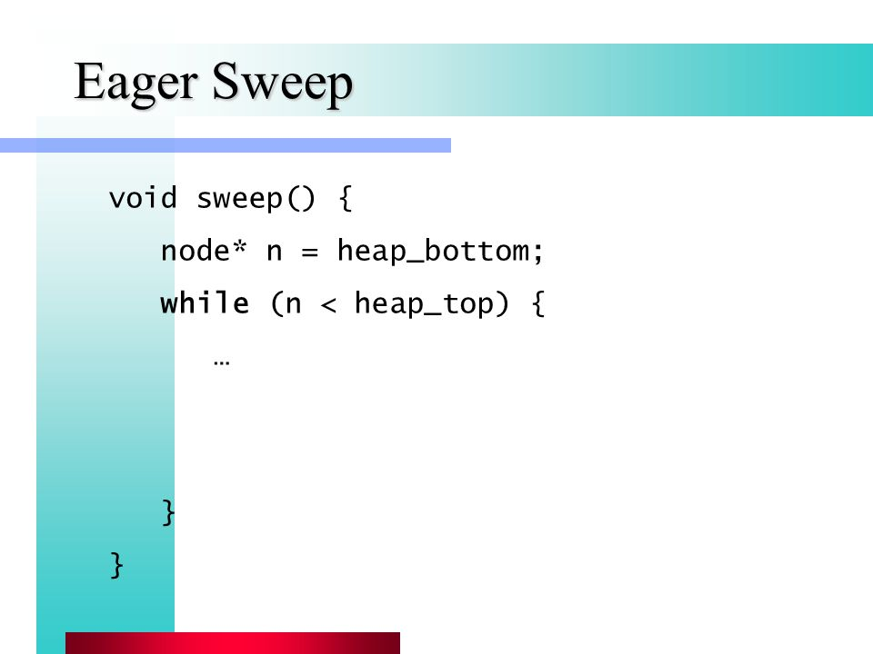 Eager Sweep void sweep() { node* n = heap_bottom; while (n < heap_top) { … }