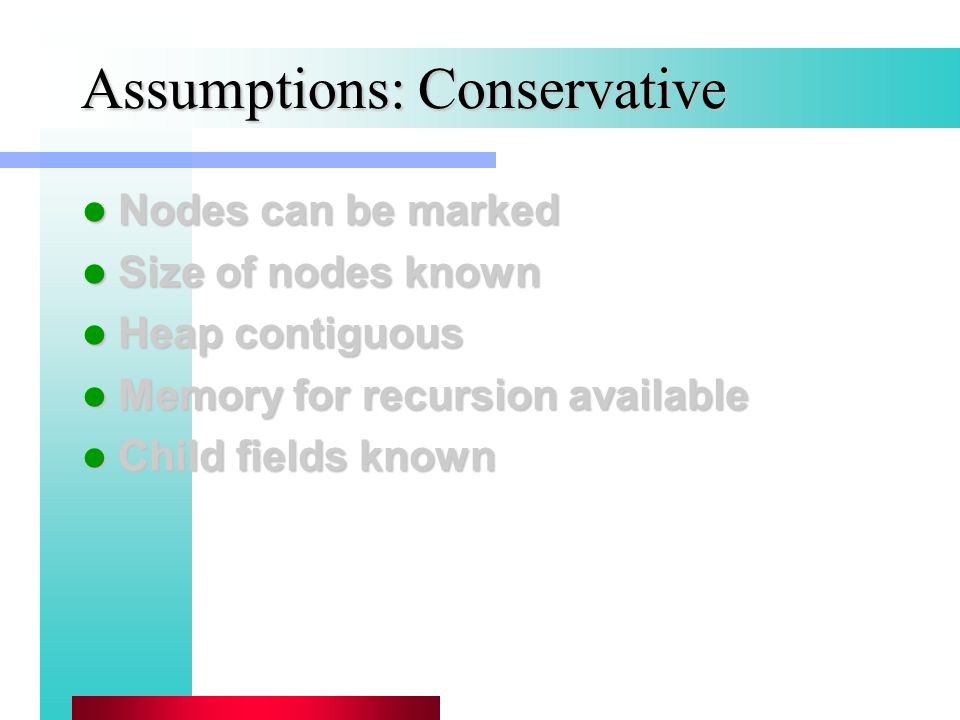 Assumptions: Conservative Nodes can be marked Nodes can be marked Size of nodes known Size of nodes known Heap contiguous Heap contiguous Memory for recursion available Memory for recursion available Child fields known Child fields known