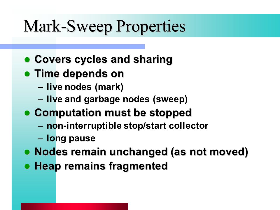 Mark-Sweep Properties Covers cycles and sharing Covers cycles and sharing Time depends on Time depends on –live nodes (mark) –live and garbage nodes (sweep) Computation must be stopped Computation must be stopped –non-interruptible stop/start collector –long pause Nodes remain unchanged (as not moved) Nodes remain unchanged (as not moved) Heap remains fragmented Heap remains fragmented