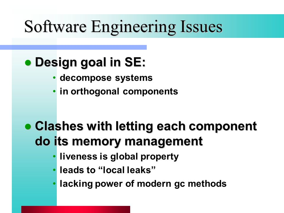 Software Engineering Issues Design goal in SE: Design goal in SE: decompose systems in orthogonal components Clashes with letting each component do its memory management Clashes with letting each component do its memory management liveness is global property leads to local leaks lacking power of modern gc methods