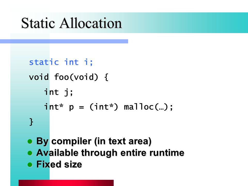 Static Allocation By compiler (in text area) By compiler (in text area) Available through entire runtime Available through entire runtime Fixed size Fixed size static int i; void foo(void) { int j; int* p = (int*) malloc(…); }