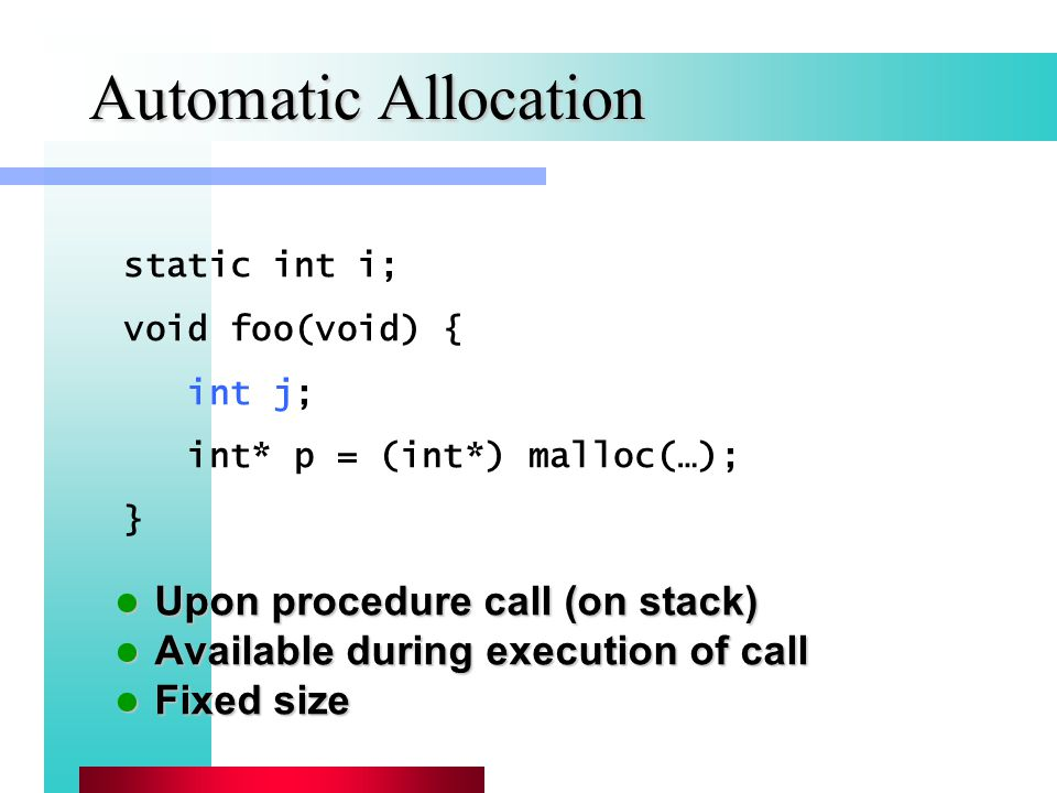 Automatic Allocation Upon procedure call (on stack) Upon procedure call (on stack) Available during execution of call Available during execution of call Fixed size Fixed size static int i; void foo(void) { int j; int* p = (int*) malloc(…); }