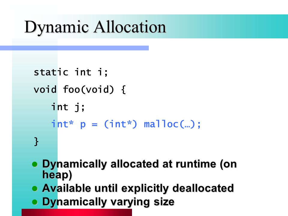 Dynamic Allocation Dynamically allocated at runtime (on heap) Dynamically allocated at runtime (on heap) Available until explicitly deallocated Available until explicitly deallocated Dynamically varying size Dynamically varying size static int i; void foo(void) { int j; int* p = (int*) malloc(…); }