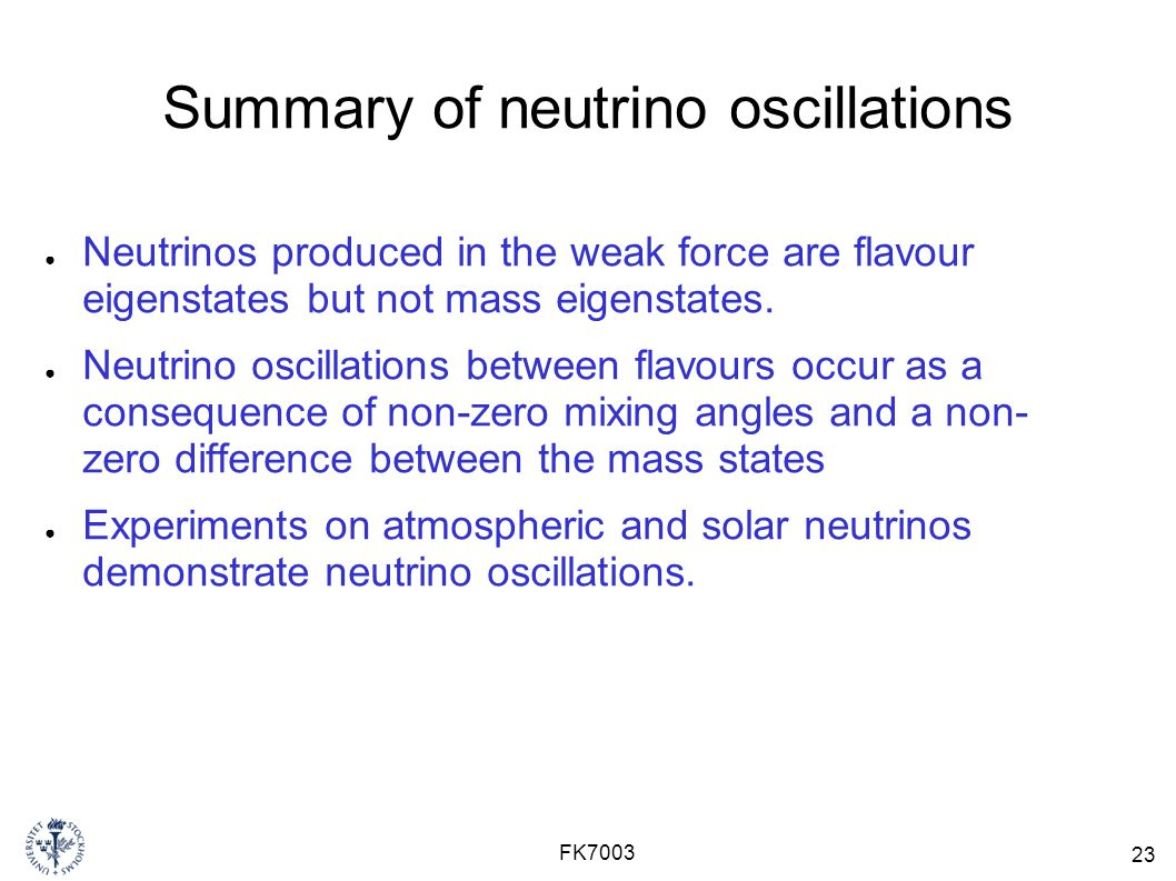 23 FK7003 Summary of neutrino oscillations ● Neutrinos produced in the weak force are flavour eigenstates but not mass eigenstates. ● Neutrino oscilla