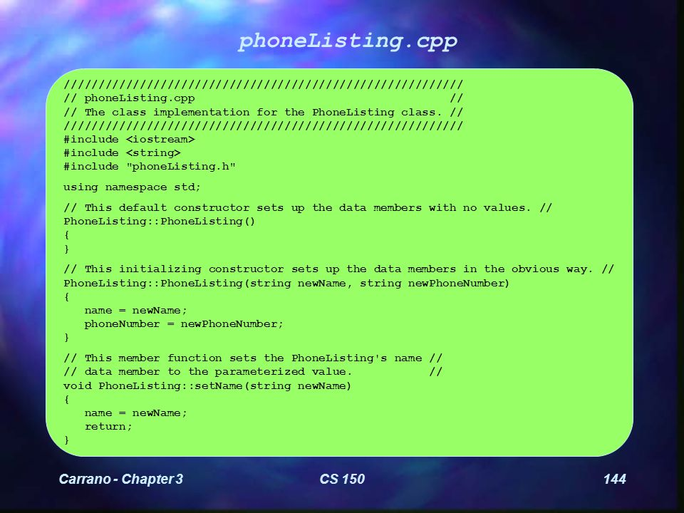 Carrano - Chapter 3CS 150145 phoneListing.cpp (Continued) // This member function sets the PhoneListing s phoneNumber // // data member to the parameterized value.