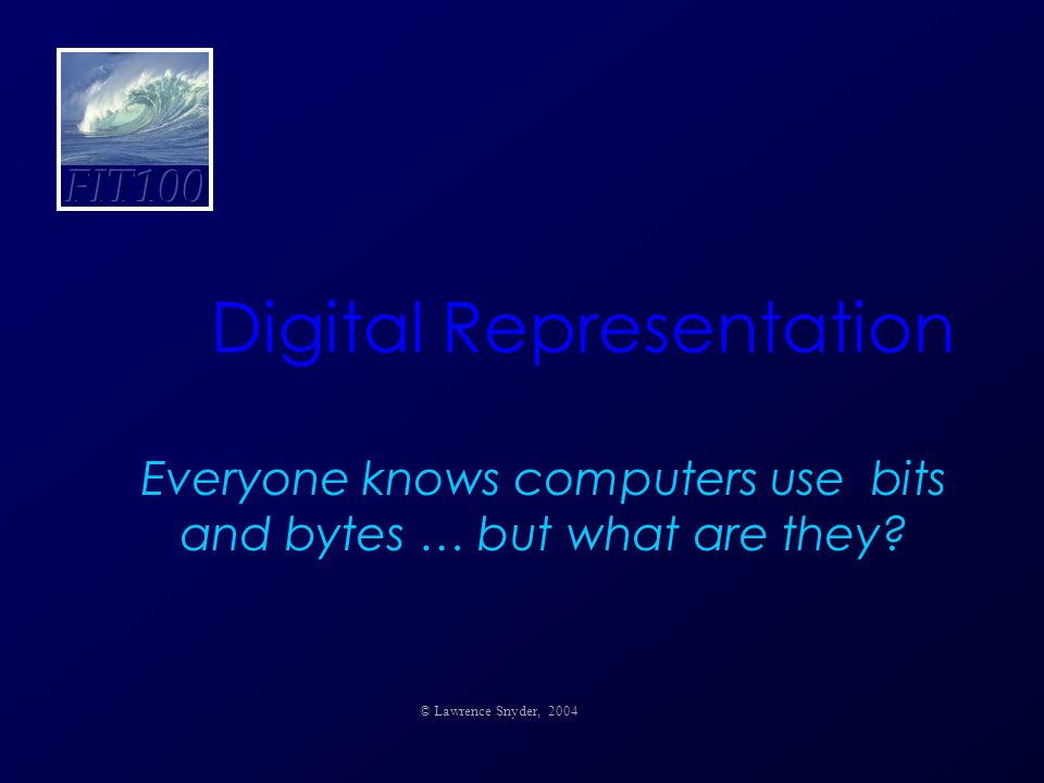 Digital Representation Everyone knows computers use bits and bytes … but what are they.