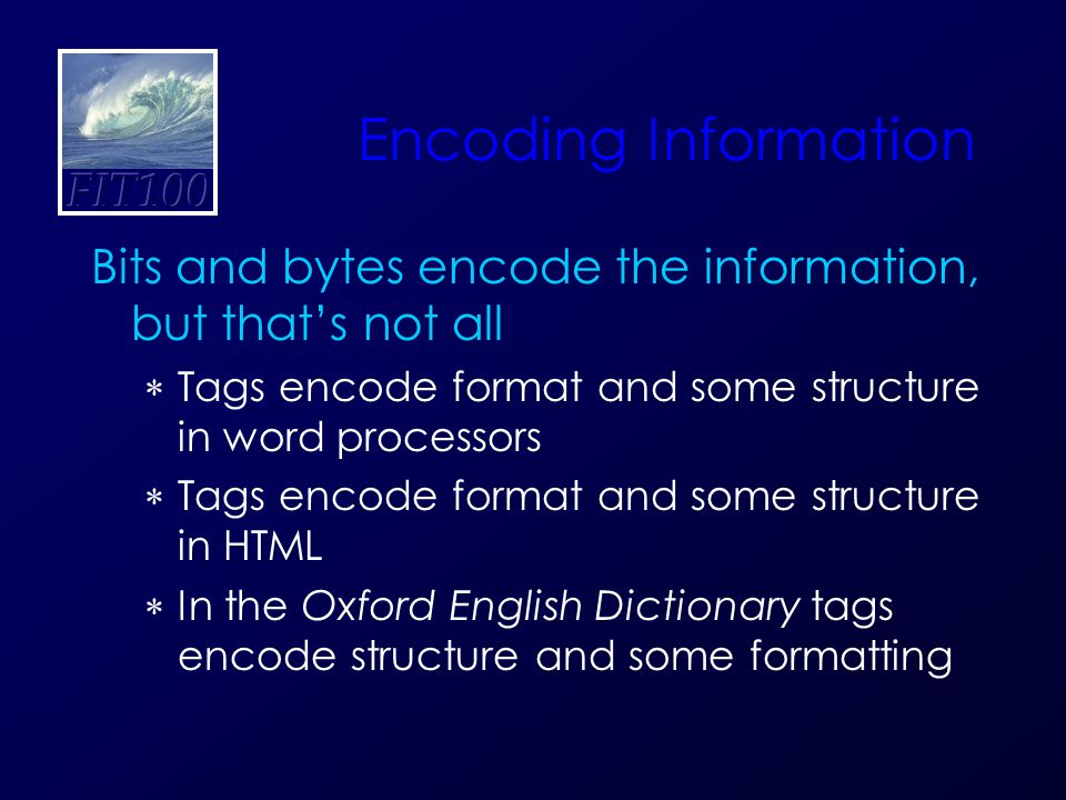 Encoding Information Bits and bytes encode the information, but that's not all  Tags encode format and some structure in word processors  Tags encode format and some structure in HTML  In the Oxford English Dictionary tags encode structure and some formatting