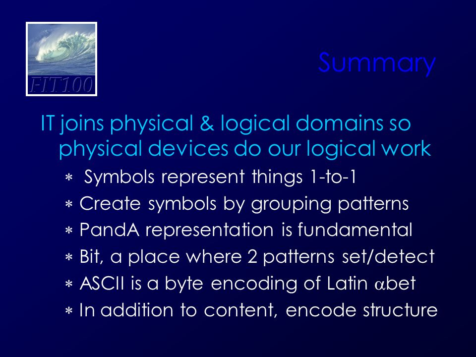 Summary IT joins physical & logical domains so physical devices do our logical work  Symbols represent things 1-to-1  Create symbols by grouping patterns  PandA representation is fundamental  Bit, a place where 2 patterns set/detect  ASCII is a byte encoding of Latin  bet  In addition to content, encode structure
