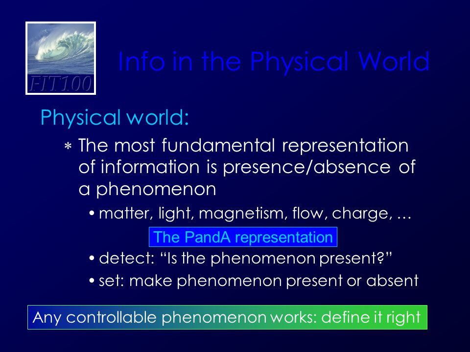Info in the Physical World Physical world:  The most fundamental representation of information is presence/absence of a phenomenon matter, light, magnetism, flow, charge, … detect: Is the phenomenon present set: make phenomenon present or absent Any controllable phenomenon works: define it right The PandA representation