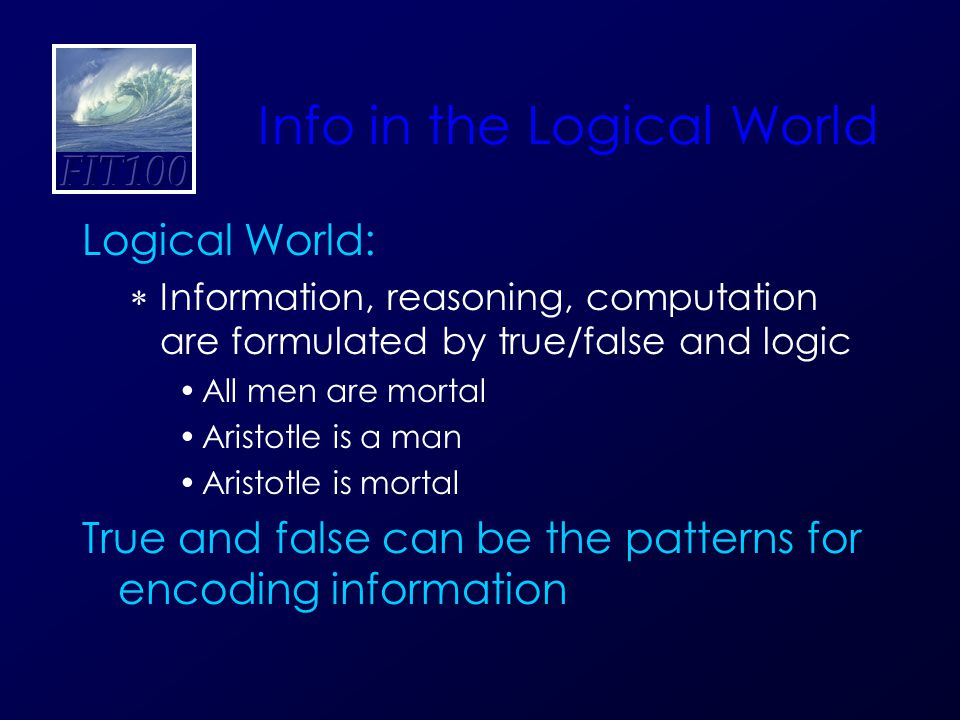 Info in the Logical World Logical World:  Information, reasoning, computation are formulated by true/false and logic All men are mortal Aristotle is a man Aristotle is mortal True and false can be the patterns for encoding information