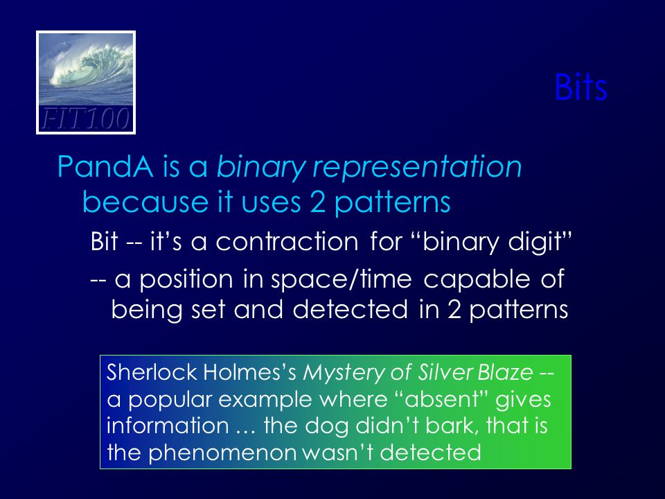 Bits PandA is a binary representation because it uses 2 patterns Bit -- it's a contraction for binary digit -- a position in space/time capable of being set and detected in 2 patterns Sherlock Holmes's Mystery of Silver Blaze -- a popular example where absent gives information … the dog didn't bark, that is the phenomenon wasn't detected
