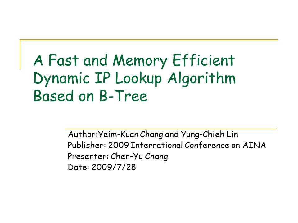 A Fast and Memory Efficient Dynamic IP Lookup Algorithm Based on B-Tree Author:Yeim-Kuan Chang and Yung-Chieh Lin Publisher: 2009 International Conference on AINA Presenter: Chen-Yu Chang Date: 2009/7/28