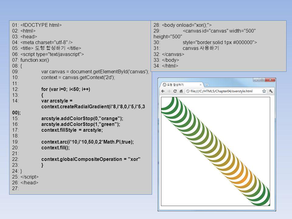 01: 02: 03: 04: 05: 도형 합성하기 06: 07: function xor() 08: { 09: var canvas = document.getElementById( canvas ); 10: context = canvas.getContext( 2d ); 11: 12: for (var i=0; i<50; i++) 13: { 14: var arcstyle = context.createRadialGradient(i*8,i*8,0,i*5,i*5,3 00); 15: arcstyle.addColorStop(0, orange ); 16: arcstyle.addColorStop(1, green ); 17: context.fillStyle = arcstyle; 18: 19: context.arc(i*10,i*10,50,0,2*Math.PI,true); 20: context.fill(); 21: 22: context.globalCompositeOperation = xor 23: } 24: } 25: 26: 27: 28: 29: <canvas id= canvas width= 500 height= 500 30: style= border:solid 1px #000000 > 31: canvas 사용하기 32: 33: 34: