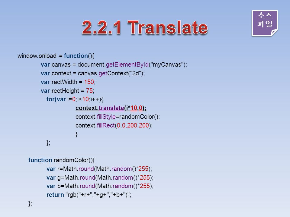 window.onload = function(){ var canvas = document.getElementById( myCanvas ); var context = canvas.getContext( 2d ); var rectWidth = 150; var rectHeight = 75; for(var i=0;i<10;i++){ context.translate(i*10,0); context.fillStyle=randomColor(); context.fillRect(0,0,200,200); } }; function randomColor(){ var r=Math.round(Math.random()*255); var g=Math.round(Math.random()*255); var b=Math.round(Math.random()*255); return rgb( +r+ , +g+ , +b+ ) ; }; 소스 파일 소스 파일