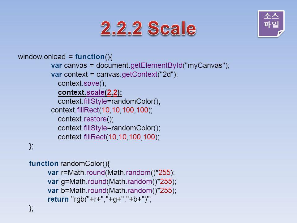 window.onload = function(){ var canvas = document.getElementById( myCanvas ); var context = canvas.getContext( 2d ); context.save(); context.scale(2,2); context.fillStyle=randomColor(); context.fillRect(10,10,100,100); context.restore(); context.fillStyle=randomColor(); context.fillRect(10,10,100,100); }; function randomColor(){ var r=Math.round(Math.random()*255); var g=Math.round(Math.random()*255); var b=Math.round(Math.random()*255); return rgb( +r+ , +g+ , +b+ ) ; }; 소스 파일 소스 파일