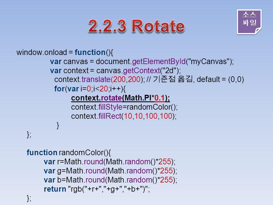 window.onload = function(){ var canvas = document.getElementById( myCanvas ); var context = canvas.getContext( 2d ); context.translate(200,200); // 기준점 옮김, default = (0,0) for(var i=0;i<20;i++){ context.rotate(Math.PI*0.1); context.fillStyle=randomColor(); context.fillRect(10,10,100,100); } }; function randomColor(){ var r=Math.round(Math.random()*255); var g=Math.round(Math.random()*255); var b=Math.round(Math.random()*255); return rgb( +r+ , +g+ , +b+ ) ; }; 소스 파일 소스 파일