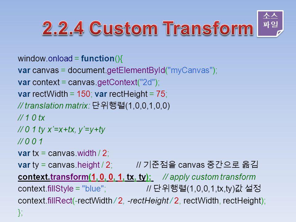 window.onload = function(){ var canvas = document.getElementById( myCanvas ); var context = canvas.getContext( 2d ); var rectWidth = 150; var rectHeight = 75; // translation matrix: 단위행렬 (1,0,0,1,0,0) // 1 0 tx // 0 1 ty x'=x+tx, y'=y+ty // 0 0 1 var tx = canvas.width / 2; var ty = canvas.height / 2; // 기준점을 canvas 중간으로 옮김 context.transform(1, 0, 0, 1, tx, ty); // apply custom transform context.fillStyle = blue ; // 단위행렬 (1,0,0,1,tx,ty) 값 설정 context.fillRect(-rectWidth / 2, -rectHeight / 2, rectWidth, rectHeight); }; 소스 파일 소스 파일