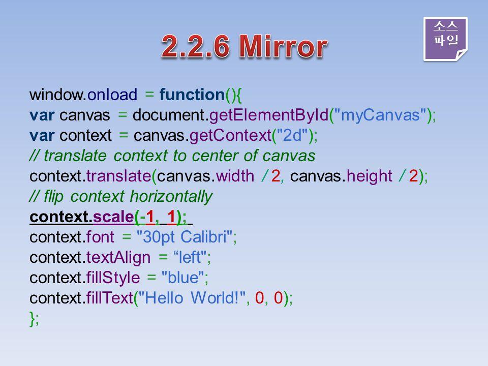 window.onload = function(){ var canvas = document.getElementById( myCanvas ); var context = canvas.getContext( 2d ); // translate context to center of canvas context.translate(canvas.width / 2, canvas.height / 2); // flip context horizontally context.scale(-1, 1); context.font = 30pt Calibri ; context.textAlign = left ; context.fillStyle = blue ; context.fillText( Hello World! , 0, 0); }; 소스 파일 소스 파일