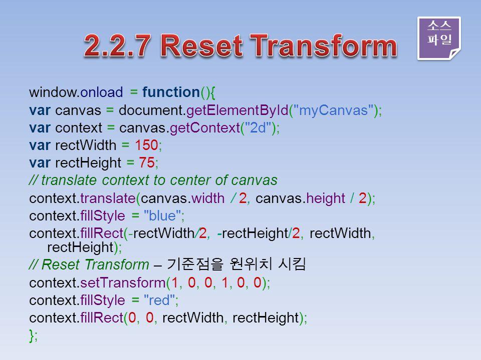 window.onload = function(){ var canvas = document.getElementById( myCanvas ); var context = canvas.getContext( 2d ); var rectWidth = 150; var rectHeight = 75; // translate context to center of canvas context.translate(canvas.width / 2, canvas.height / 2); context.fillStyle = blue ; context.fillRect(-rectWidth/2, -rectHeight/2, rectWidth, rectHeight); // Reset Transform – 기준점을 원위치 시킴 context.setTransform(1, 0, 0, 1, 0, 0); context.fillStyle = red ; context.fillRect(0, 0, rectWidth, rectHeight); }; 소스 파일 소스 파일