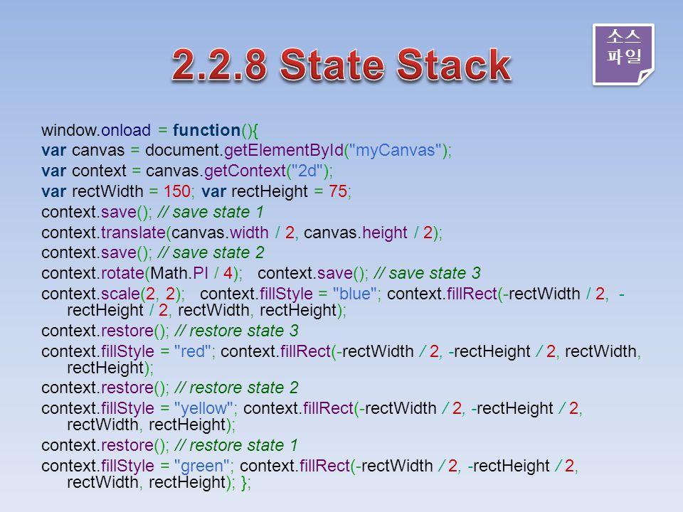 window.onload = function(){ var canvas = document.getElementById( myCanvas ); var context = canvas.getContext( 2d ); var rectWidth = 150; var rectHeight = 75; context.save(); // save state 1 context.translate(canvas.width / 2, canvas.height / 2); context.save(); // save state 2 context.rotate(Math.PI / 4); context.save(); // save state 3 context.scale(2, 2); context.fillStyle = blue ; context.fillRect(-rectWidth / 2, - rectHeight / 2, rectWidth, rectHeight); context.restore(); // restore state 3 context.fillStyle = red ; context.fillRect(-rectWidth / 2, -rectHeight / 2, rectWidth, rectHeight); context.restore(); // restore state 2 context.fillStyle = yellow ; context.fillRect(-rectWidth / 2, -rectHeight / 2, rectWidth, rectHeight); context.restore(); // restore state 1 context.fillStyle = green ; context.fillRect(-rectWidth / 2, -rectHeight / 2, rectWidth, rectHeight); }; 소스 파일 소스 파일