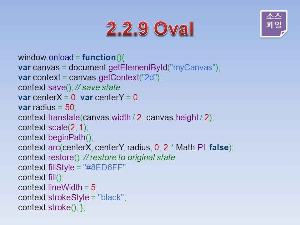 window.onload = function(){ var canvas = document.getElementById( myCanvas ); var context = canvas.getContext( 2d ); context.save(); // save state var centerX = 0; var centerY = 0; var radius = 50; context.translate(canvas.width / 2, canvas.height / 2); context.scale(2, 1); context.beginPath(); context.arc(centerX, centerY, radius, 0, 2 * Math.PI, false); context.restore(); // restore to original state context.fillStyle = #8ED6FF ; context.fill(); context.lineWidth = 5; context.strokeStyle = black ; context.stroke(); }; 소스 파일 소스 파일