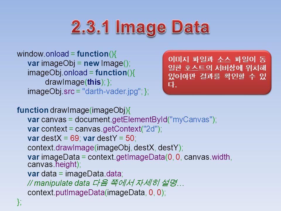 window.onload = function(){ var imageObj = new Image(); imageObj.onload = function(){ drawImage(this); }; imageObj.src = darth-vader.jpg ; }; function drawImage(imageObj){ var canvas = document.getElementById( myCanvas ); var context = canvas.getContext( 2d ); var destX = 69; var destY = 50; context.drawImage(imageObj, destX, destY); var imageData = context.getImageData(0, 0, canvas.width, canvas.height); var data = imageData.data; // manipulate data 다음 쪽에서 자세히 설명 … context.putImageData(imageData, 0, 0); }; 이미지 파일과 소스 파일이 동 일한 호스트의 서버상에 위치해 있어야만 결과를 확인할 수 있 다.