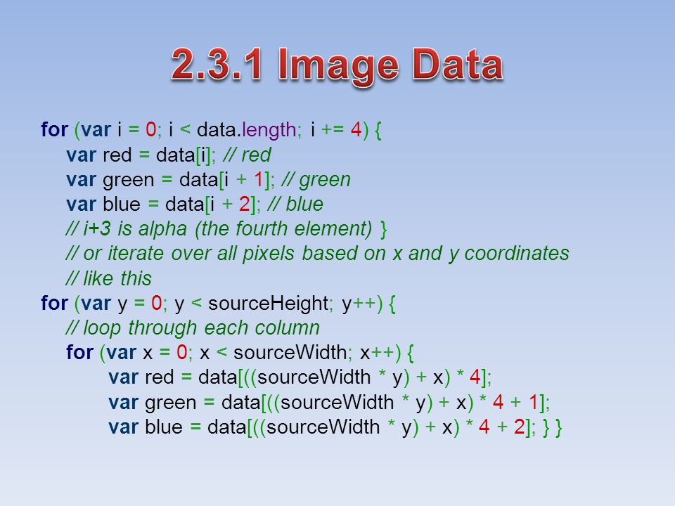 for (var i = 0; i < data.length; i += 4) { var red = data[i]; // red var green = data[i + 1]; // green var blue = data[i + 2]; // blue // i+3 is alpha (the fourth element) } // or iterate over all pixels based on x and y coordinates // like this for (var y = 0; y < sourceHeight; y++) { // loop through each column for (var x = 0; x < sourceWidth; x++) { var red = data[((sourceWidth * y) + x) * 4]; var green = data[((sourceWidth * y) + x) * 4 + 1]; var blue = data[((sourceWidth * y) + x) * 4 + 2]; } }