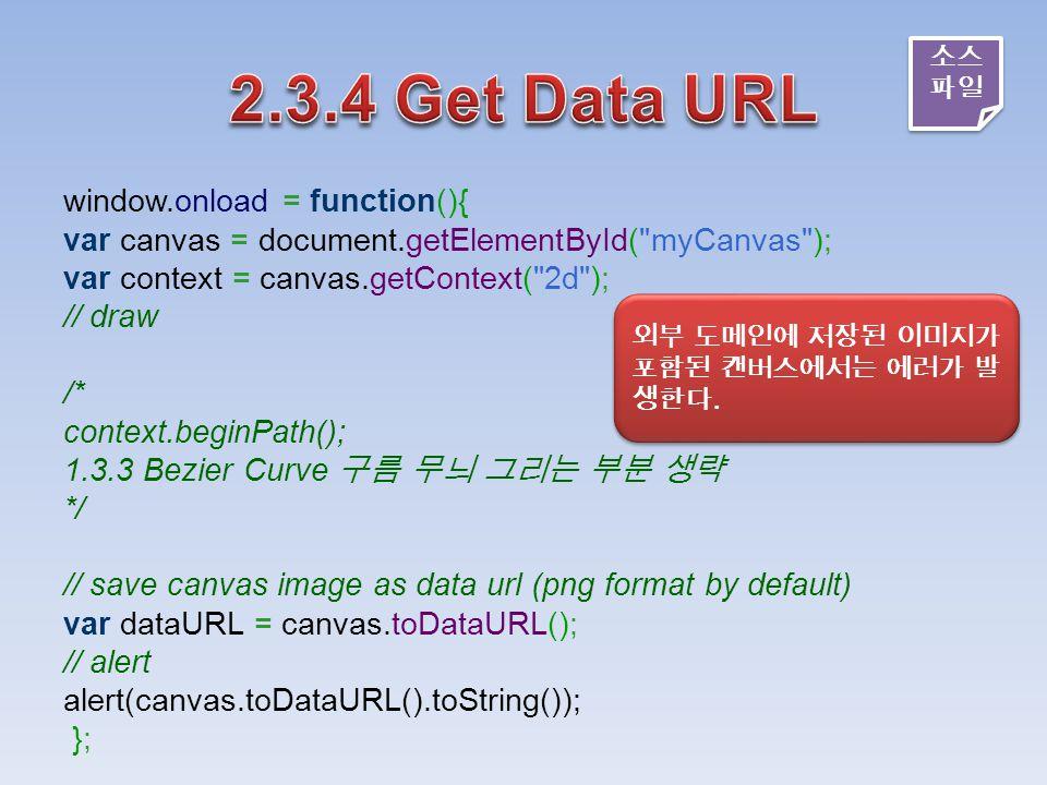 window.onload = function(){ var canvas = document.getElementById( myCanvas ); var context = canvas.getContext( 2d ); // draw /* context.beginPath(); 1.3.3 Bezier Curve 구름 무늬 그리는 부분 생략 */ // save canvas image as data url (png format by default) var dataURL = canvas.toDataURL(); // alert alert(canvas.toDataURL().toString()); }; 외부 도메인에 저장된 이미지가 포함된 캔버스에서는 에러가 발 생한다.