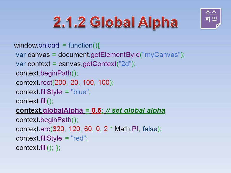 window.onload = function(){ var canvas = document.getElementById( myCanvas ); var context = canvas.getContext( 2d ); context.beginPath(); context.rect(200, 20, 100, 100); context.fillStyle = blue ; context.fill(); context.globalAlpha = 0.5; // set global alpha context.beginPath(); context.arc(320, 120, 60, 0, 2 * Math.PI, false); context.fillStyle = red ; context.fill(); }; 소스 파일 소스 파일