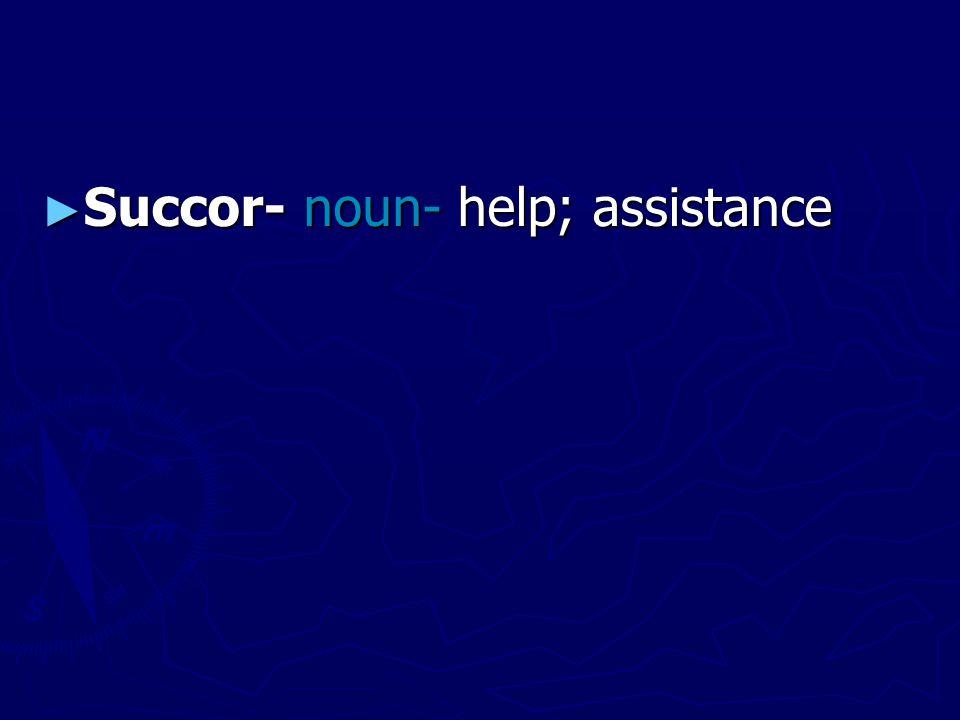 ► Succor- noun- help; assistance